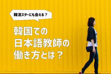 韓流スターにも会える!? 韓国での日本語教師の働き方とは?