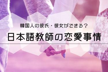 韓国人の彼氏彼女ができる?日本語教師の恋愛事情