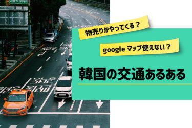 物売りがやってくる?googleマップ使えない?韓国の交通あるある