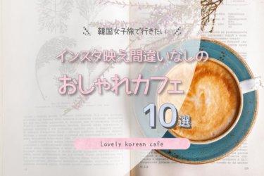 韓国女子旅で行きたいインスタ映え間違いなしのおしゃれカフェ10選